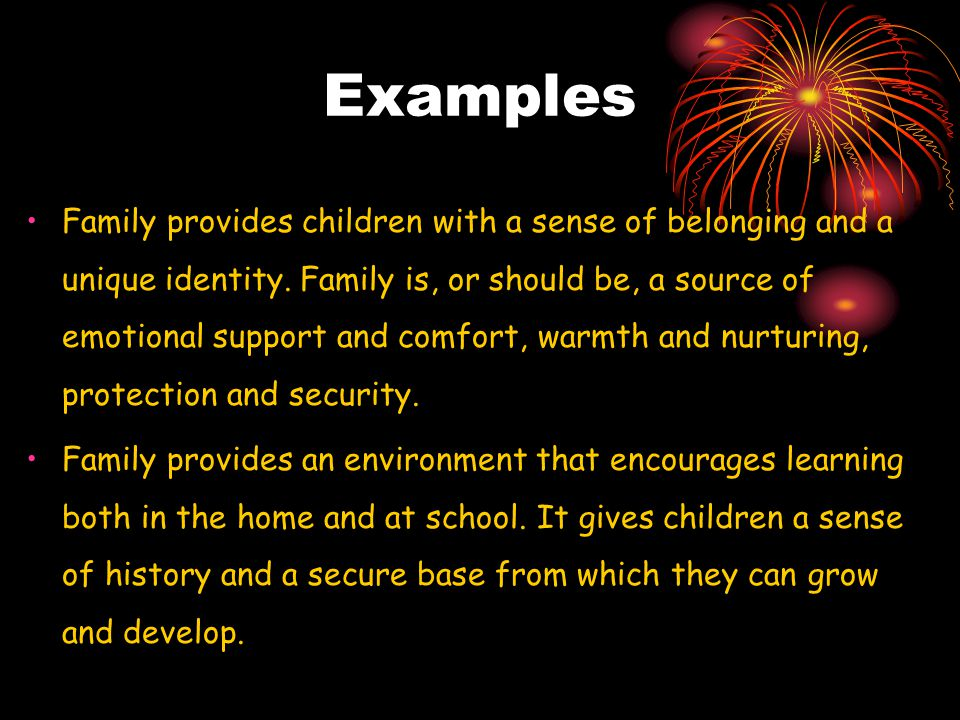 Examples Family provides children with a sense of belonging and a unique identity.