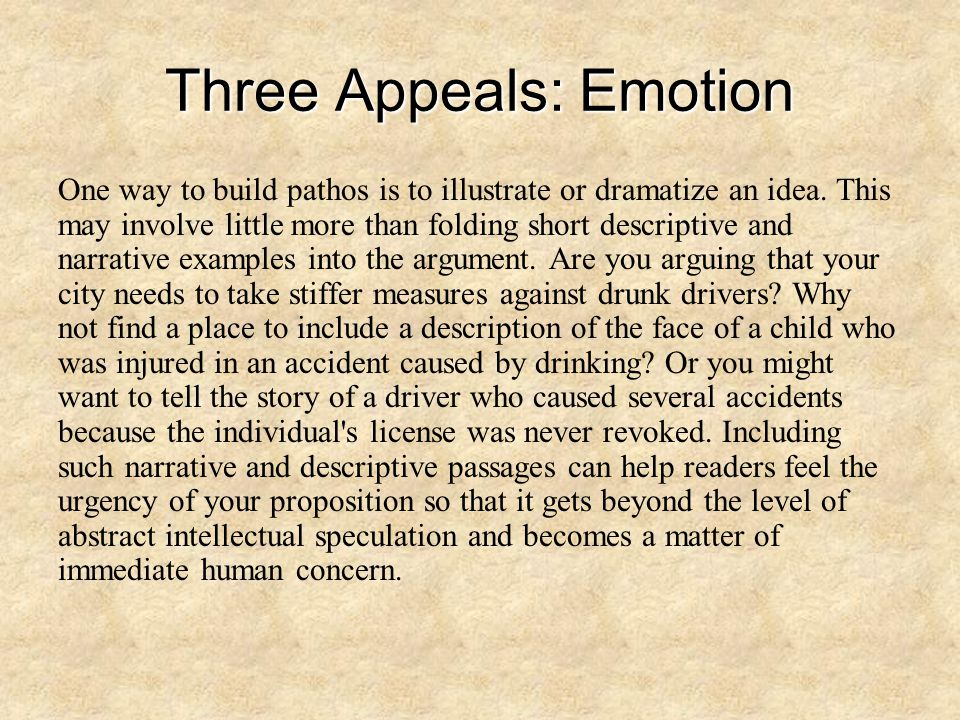 Three Appeals: Emotion One way to build pathos is to illustrate or dramatize an idea. This may involve little more than folding short descriptive and