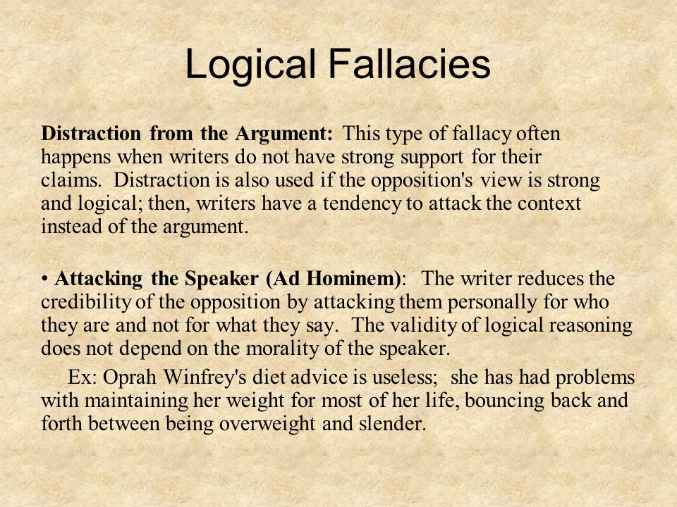 Logical Fallacies Distraction from the Argument: This type of fallacy often happens when writers do not have strong support for their claims. Distract