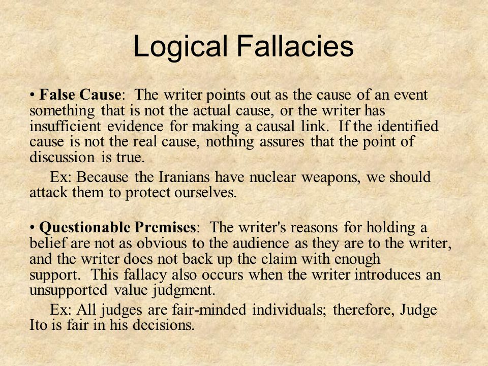 Logical Fallacies False Cause: The writer points out as the cause of an event something that is not the actual cause, or the writer has insufficient evidence for making a causal link.