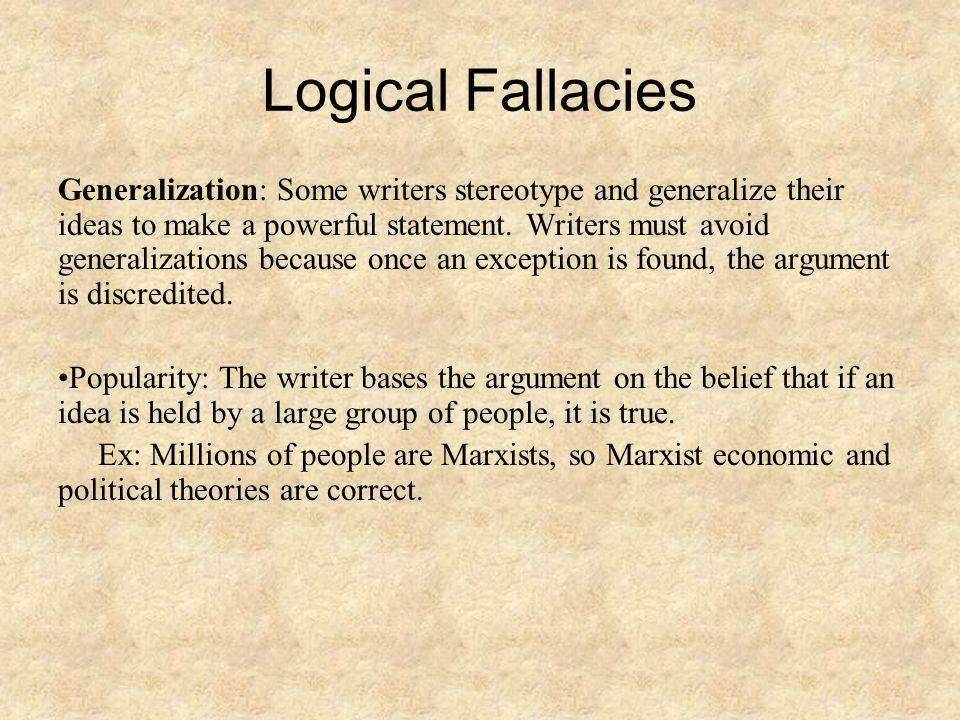 Logical Fallacies Generalization: Some writers stereotype and generalize their ideas to make a powerful statement. Writers must avoid generalizations