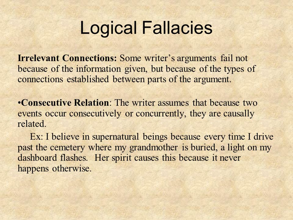 Logical Fallacies Irrelevant Connections: Some writer's arguments fail not because of the information given, but because of the types of connections established between parts of the argument.
