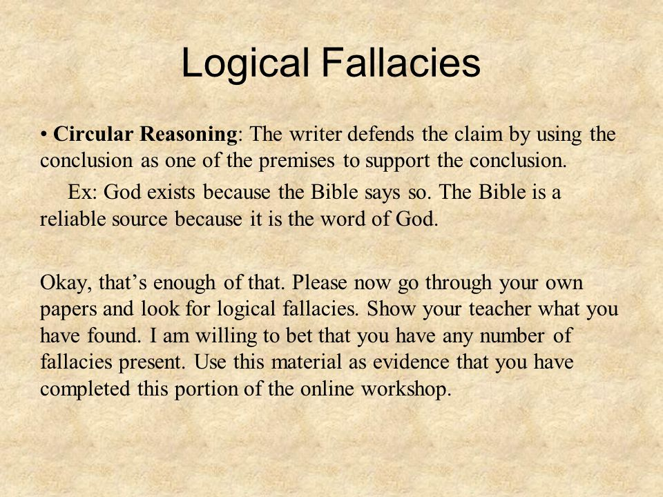 Logical Fallacies Circular Reasoning: The writer defends the claim by using the conclusion as one of the premises to support the conclusion.