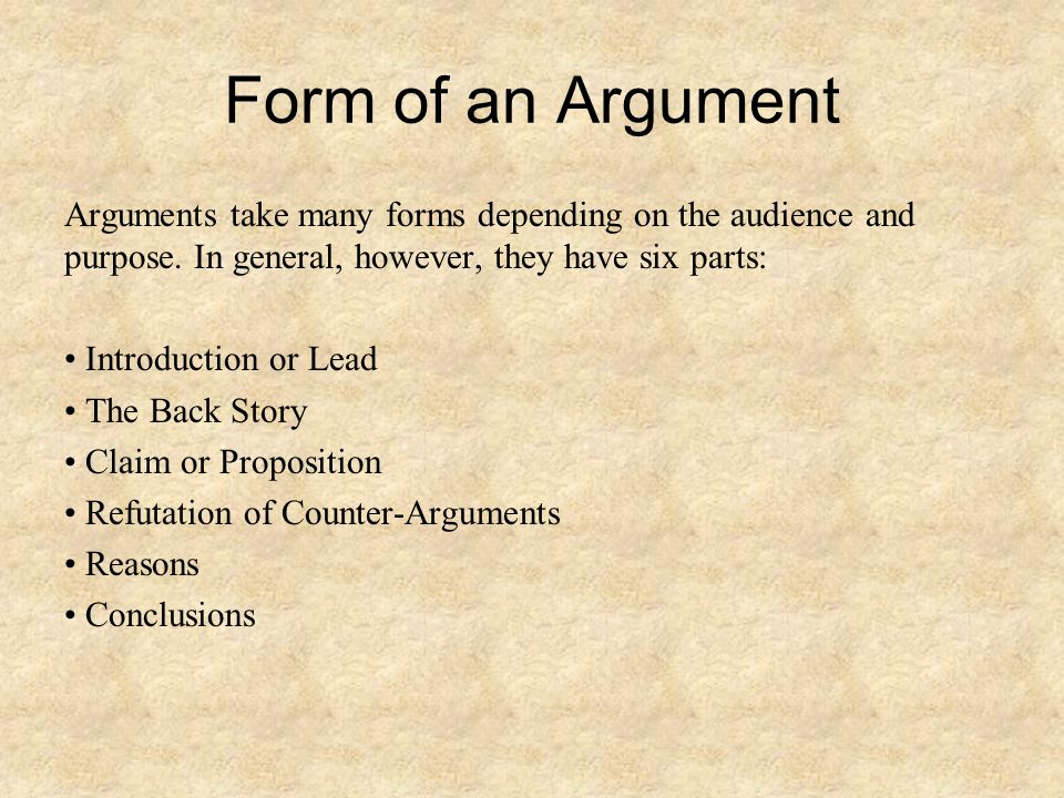 Form of an Argument Arguments take many forms depending on the audience and purpose. In general, however, they have six parts: Introduction or Lead Th