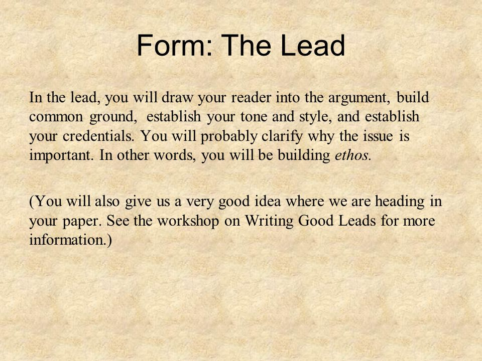 Form: The Lead In the lead, you will draw your reader into the argument, build common ground, establish your tone and style, and establish your creden