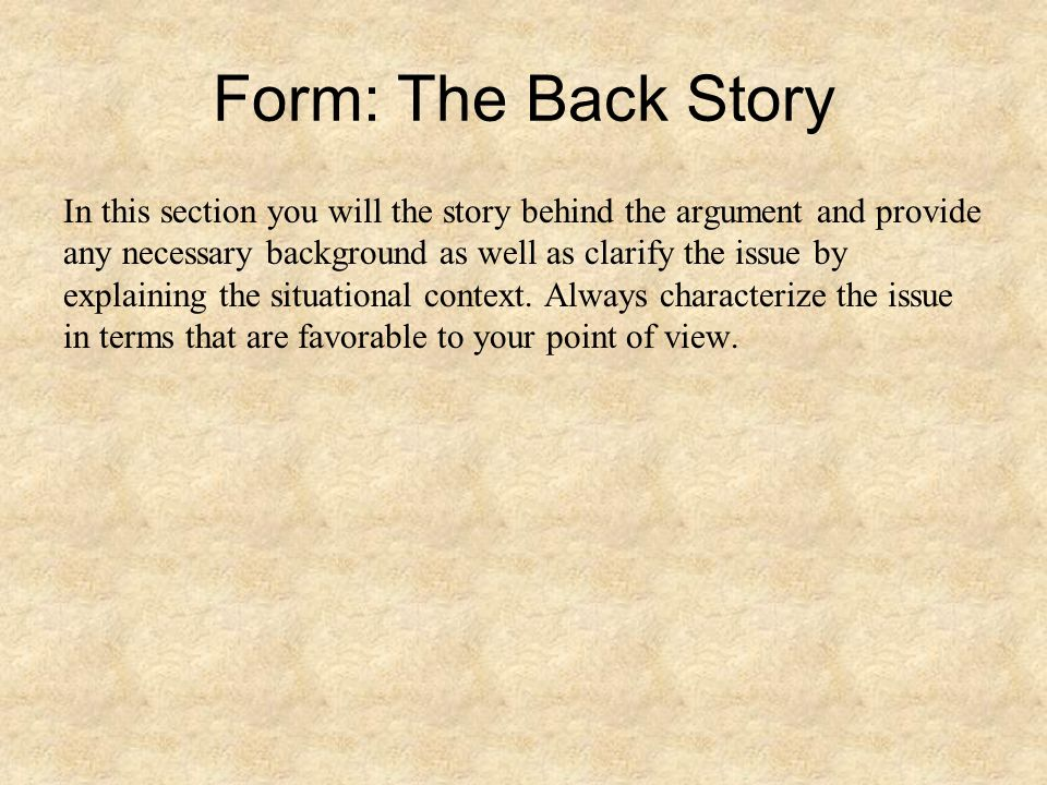 Form: The Back Story In this section you will the story behind the argument and provide any necessary background as well as clarify the issue by expla