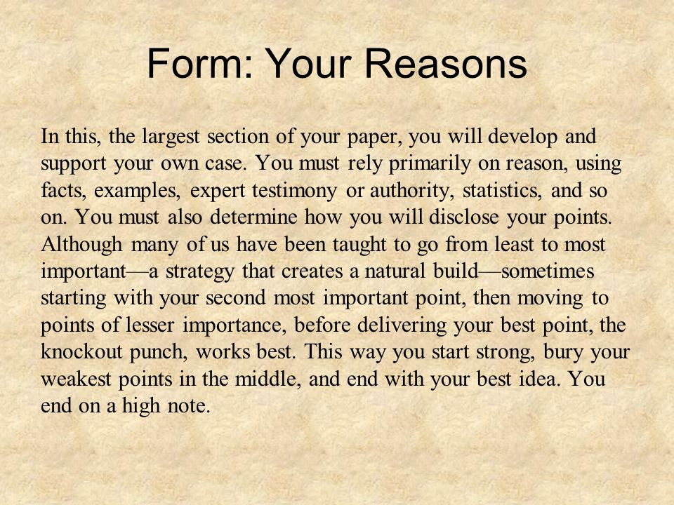Form: Your Reasons In this, the largest section of your paper, you will develop and support your own case.