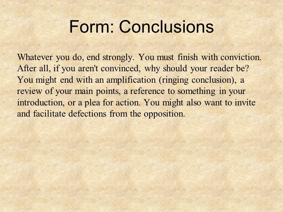 Form: Conclusions Whatever you do, end strongly. You must finish with conviction.