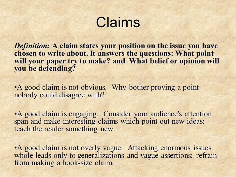 Claims Definition: A claim states your position on the issue you have chosen to write about. It answers the questions: What point will your paper try
