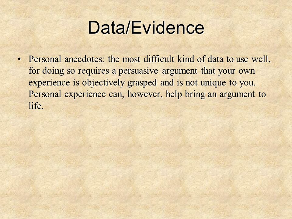 Data/Evidence Personal anecdotes: the most difficult kind of data to use well, for doing so requires a persuasive argument that your own experience is
