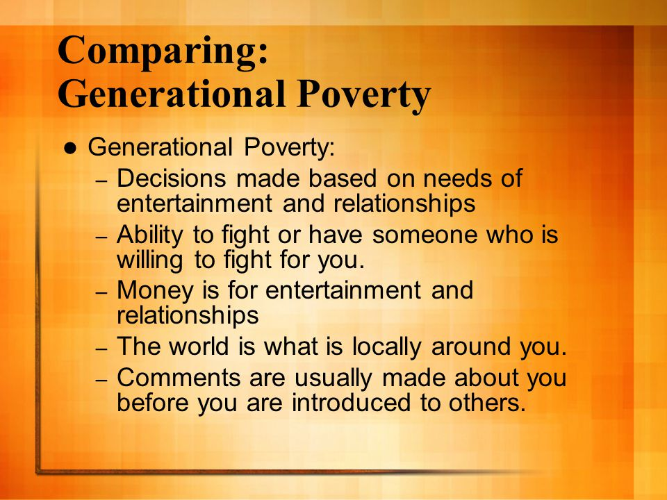 Comparing: Generational Poverty Generational Poverty: – Decisions made based on needs of entertainment and relationships – Ability to fight or have so