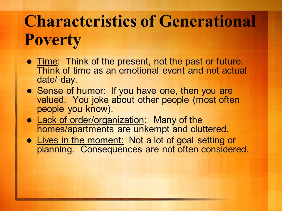 Characteristics of Generational Poverty Time: Think of the present, not the past or future. Think of time as an emotional event and not actual date/ d