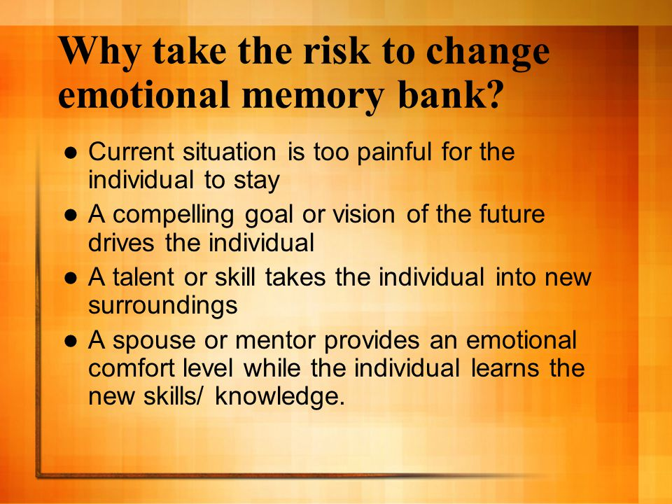 Why take the risk to change emotional memory bank? Current situation is too painful for the individual to stay A compelling goal or vision of the futu
