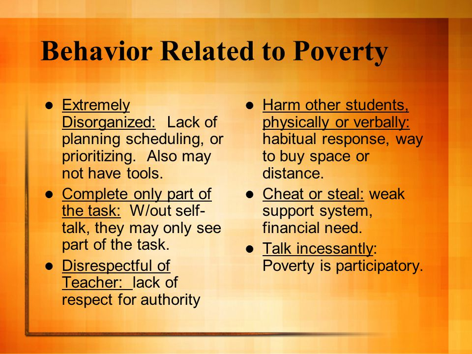Behavior Related to Poverty Extremely Disorganized: Lack of planning scheduling, or prioritizing. Also may not have tools. Complete only part of the t