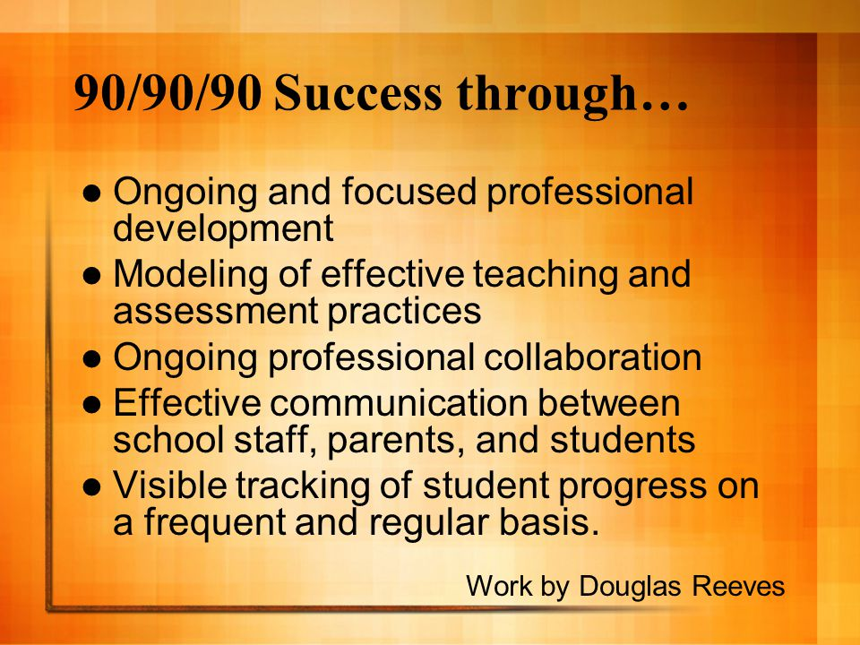 90/90/90 Success through… Ongoing and focused professional development Modeling of effective teaching and assessment practices Ongoing professional co