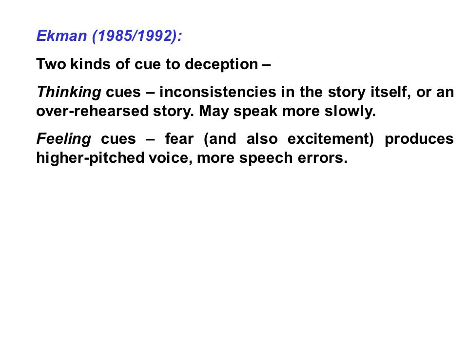 Ekman (1985/1992): Two kinds of cue to deception – Thinking cues – inconsistencies in the story itself, or an over-rehearsed story.