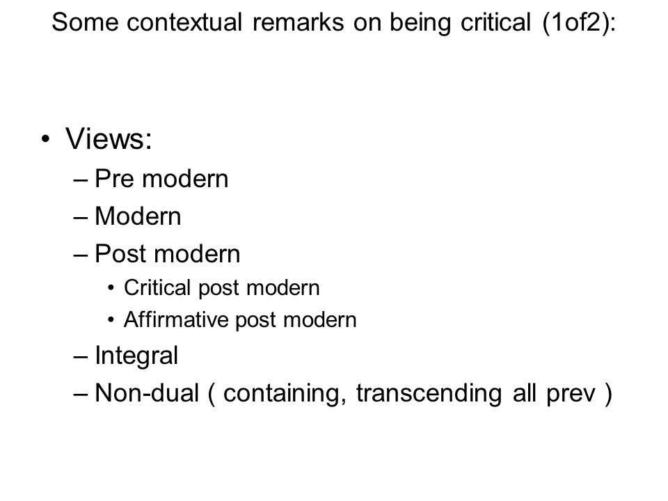 Some contextual remarks on being critical (1of2): Views: –Pre modern –Modern –Post modern Critical post modern Affirmative post modern –Integral –Non-dual ( containing, transcending all prev )