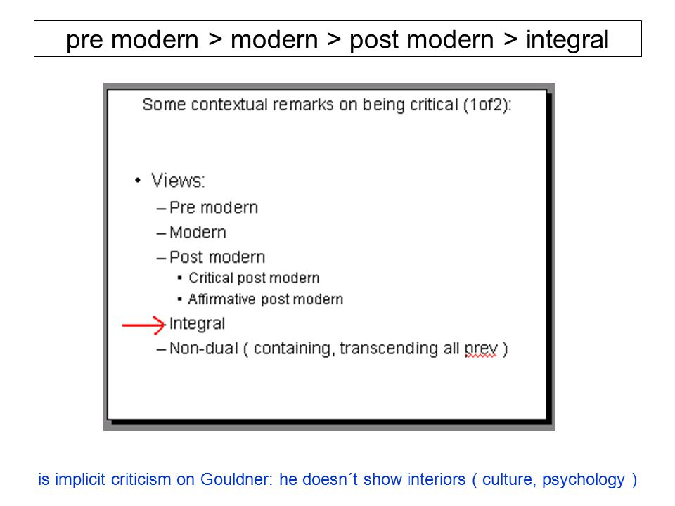 pre modern > modern > post modern > integral is implicit criticism on Gouldner: he doesn´t show interiors ( culture, psychology )