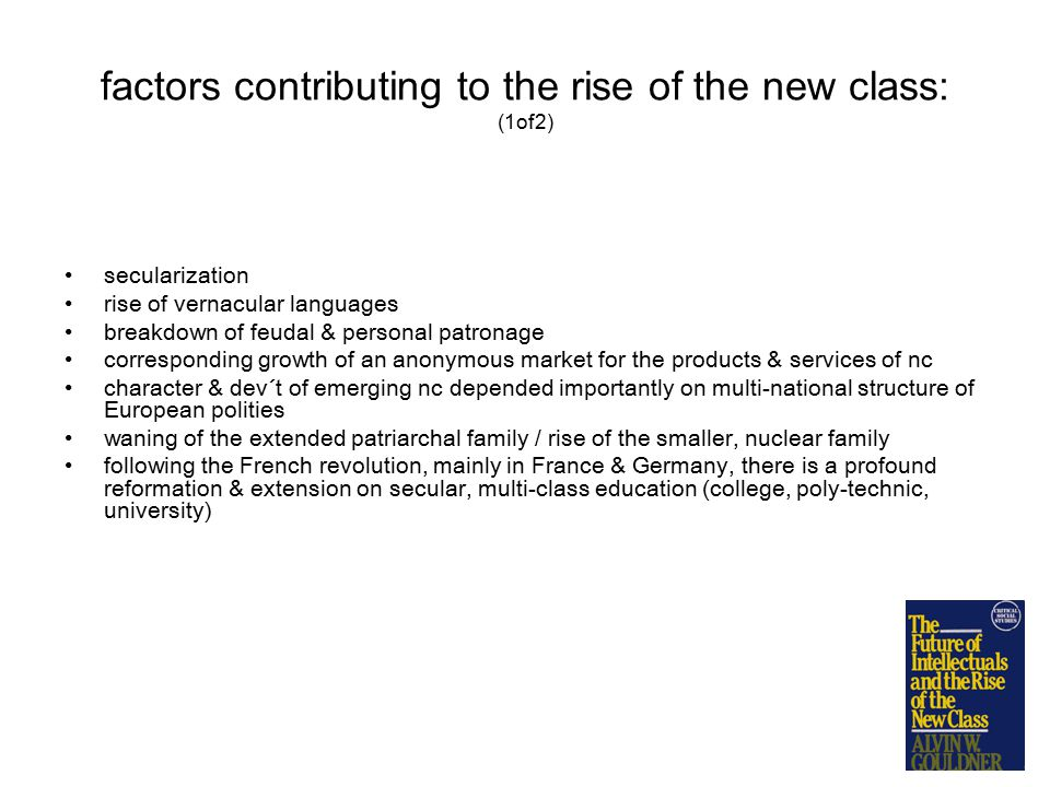 factors contributing to the rise of the new class: (1of2) secularization rise of vernacular languages breakdown of feudal & personal patronage corresponding growth of an anonymous market for the products & services of nc character & dev´t of emerging nc depended importantly on multi-national structure of European polities waning of the extended patriarchal family / rise of the smaller, nuclear family following the French revolution, mainly in France & Germany, there is a profound reformation & extension on secular, multi-class education (college, poly-technic, university)