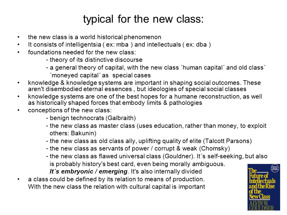 typical for the new class: the new class is a world historical phenomenon It consists of intelligentsia ( ex: mba ) and intellectuals ( ex: dba ) foundations needed for the new class: - theory of its distinctive discourse - a general theory of capital, with the new class ´human capital´ and old class´ ´moneyed capital´ as special cases knowledge & knowledge systems are important in shaping social outcomes.