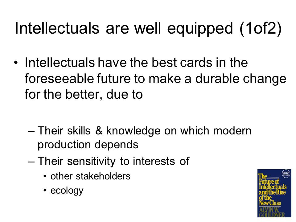Intellectuals are well equipped (1of2) Intellectuals have the best cards in the foreseeable future to make a durable change for the better, due to –Their skills & knowledge on which modern production depends –Their sensitivity to interests of other stakeholders ecology