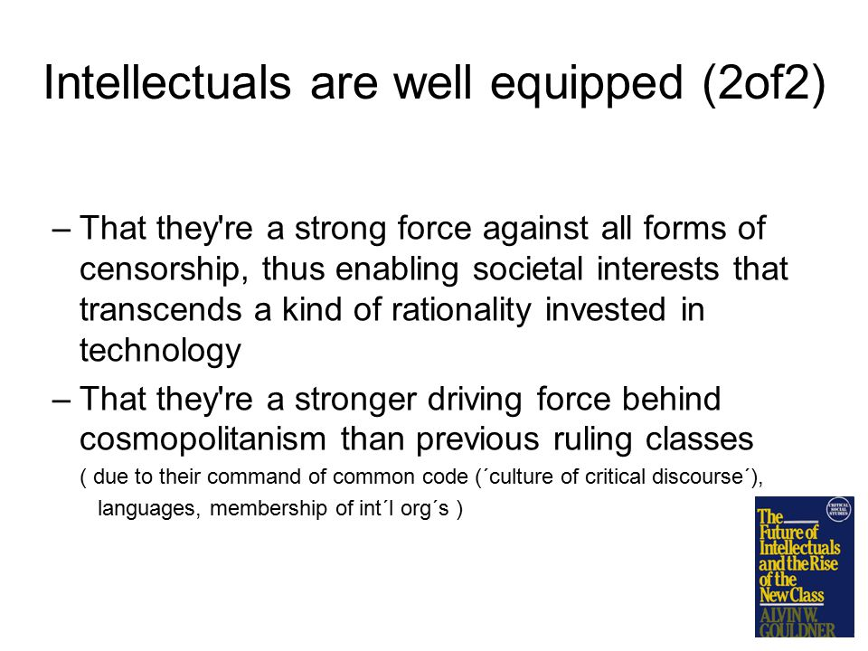 Intellectuals are well equipped (2of2) –That they re a strong force against all forms of censorship, thus enabling societal interests that transcends a kind of rationality invested in technology –That they re a stronger driving force behind cosmopolitanism than previous ruling classes ( due to their command of common code (´culture of critical discourse´), languages, membership of int´l org´s )