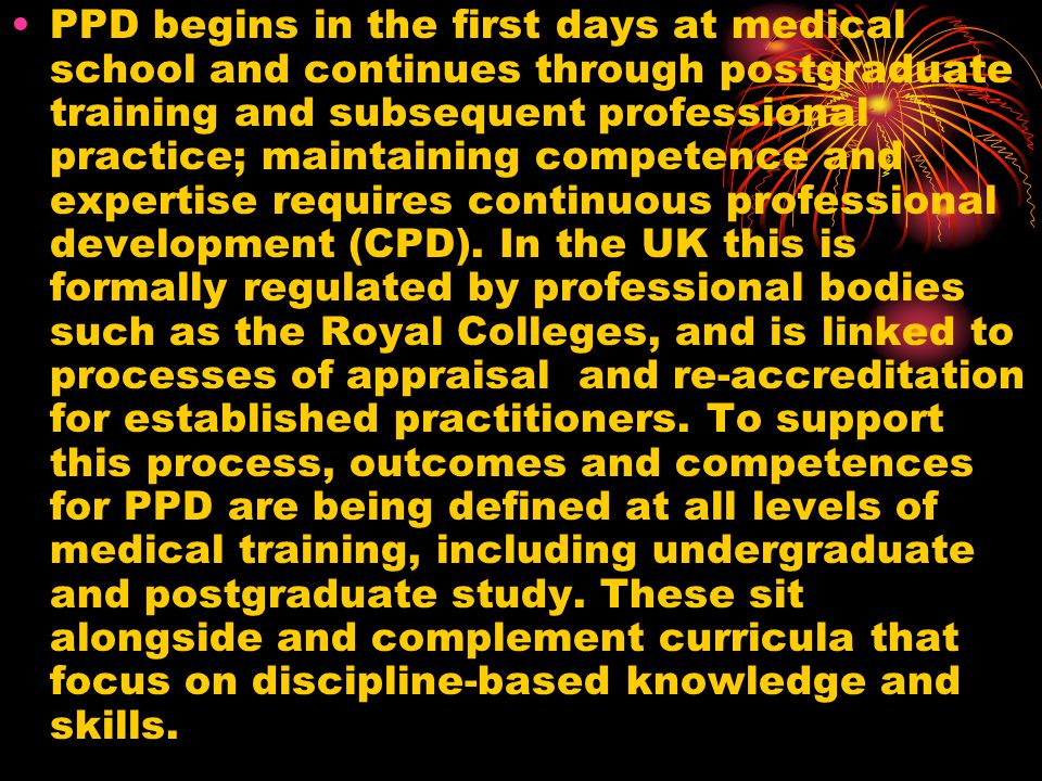 PPD begins in the first days at medical school and continues through postgraduate training and subsequent professional practice; maintaining competence and expertise requires continuous professional development (CPD).