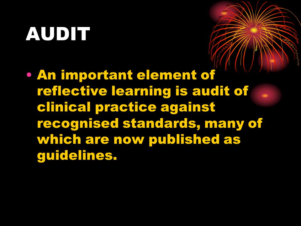AUDIT An important element of reflective learning is audit of clinical practice against recognised standards, many of which are now published as guidelines.