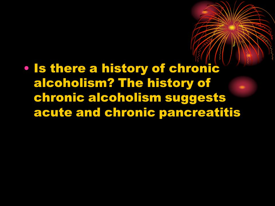 Is there a history of chronic alcoholism? The history of chronic alcoholism suggests acute and chronic pancreatitis