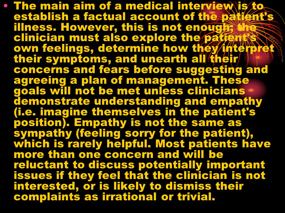 The main aim of a medical interview is to establish a factual account of the patient s illness.