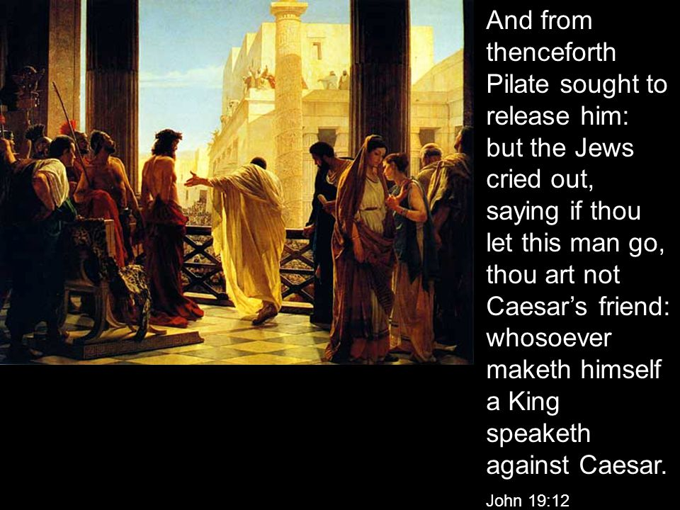 And from thenceforth Pilate sought to release him: but the Jews cried out, saying if thou let this man go, thou art not Caesar's friend: whosoever maketh himself a King speaketh against Caesar.