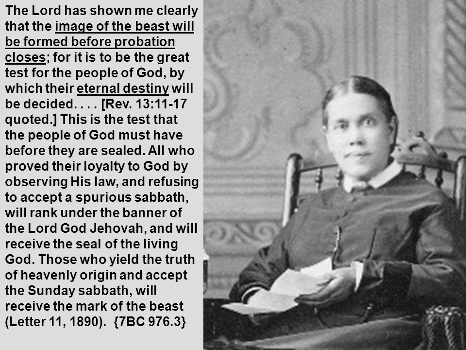 The Lord has shown me clearly that the image of the beast will be formed before probation closes; for it is to be the great test for the people of God, by which their eternal destiny will be decided....