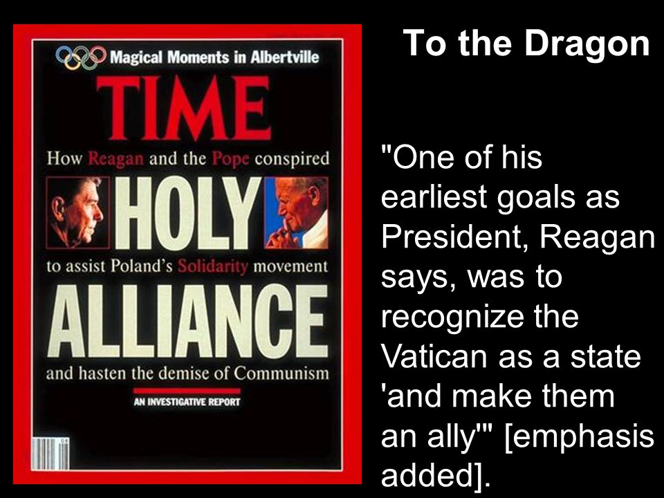To the Dragon One of his earliest goals as President, Reagan says, was to recognize the Vatican as a state and make them an ally [emphasis added].