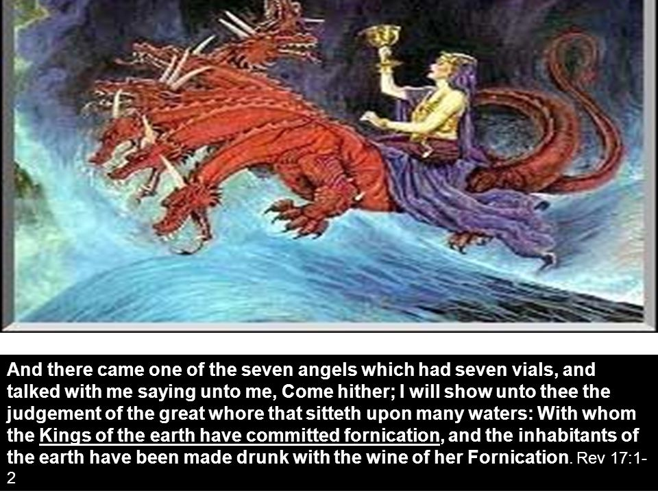 And there came one of the seven angels which had seven vials, and talked with me saying unto me, Come hither; I will show unto thee the judgement of the great whore that sitteth upon many waters: With whom the Kings of the earth have committed fornication, and the inhabitants of the earth have been made drunk with the wine of her Fornication.