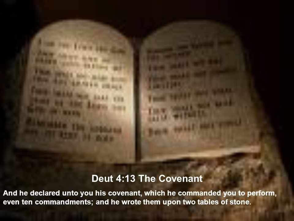 Deut 4:13 The Covenant And he declared unto you his covenant, which he commanded you to perform, even ten commandments; and he wrote them upon two tables of stone.