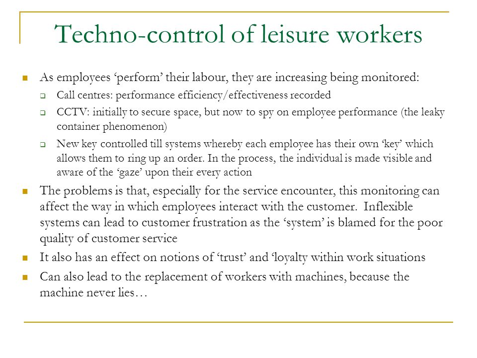 Techno-control of leisure workers As employees 'perform' their labour, they are increasing being monitored:  Call centres: performance efficiency/eff