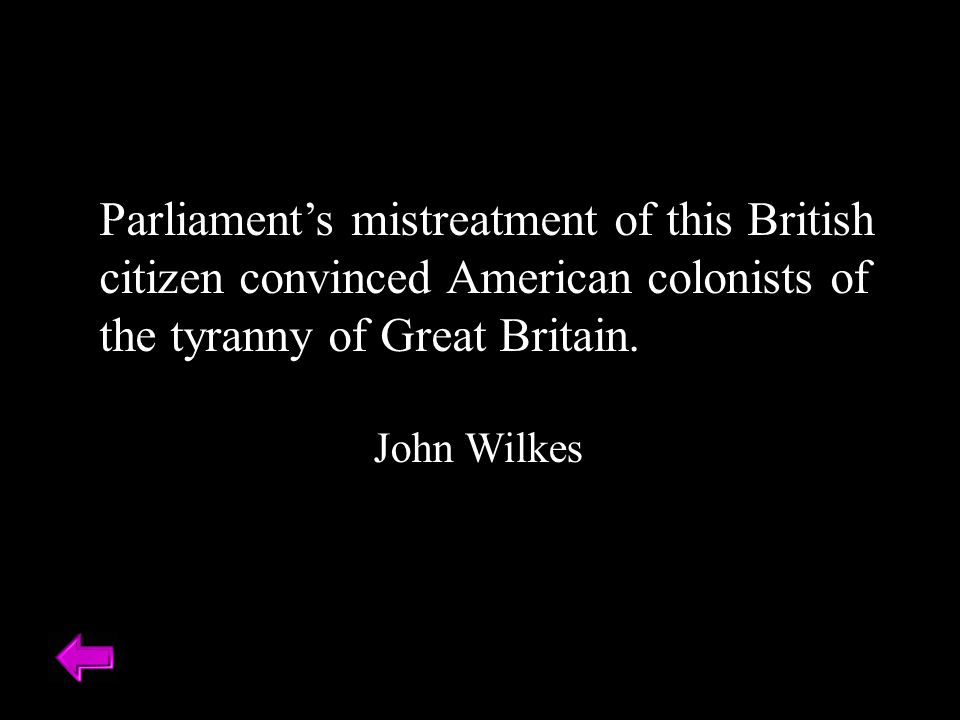 Parliament's mistreatment of this British citizen convinced American colonists of the tyranny of Great Britain.