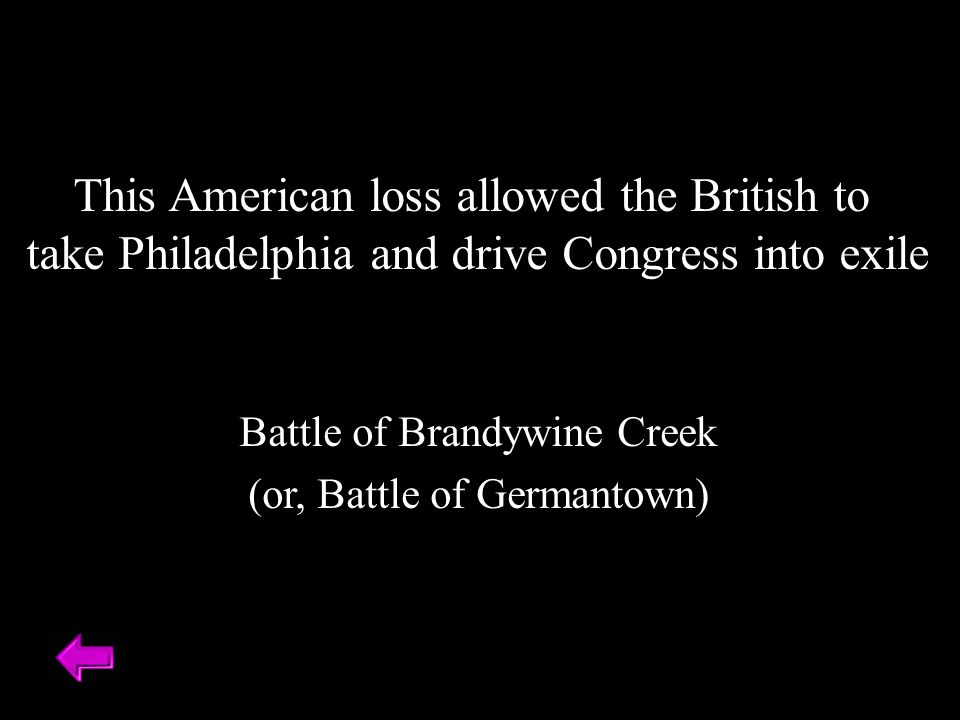 This American loss allowed the British to take Philadelphia and drive Congress into exile Battle of Brandywine Creek (or, Battle of Germantown)