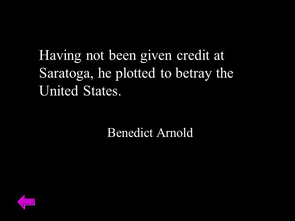 Having not been given credit at Saratoga, he plotted to betray the United States. Benedict Arnold