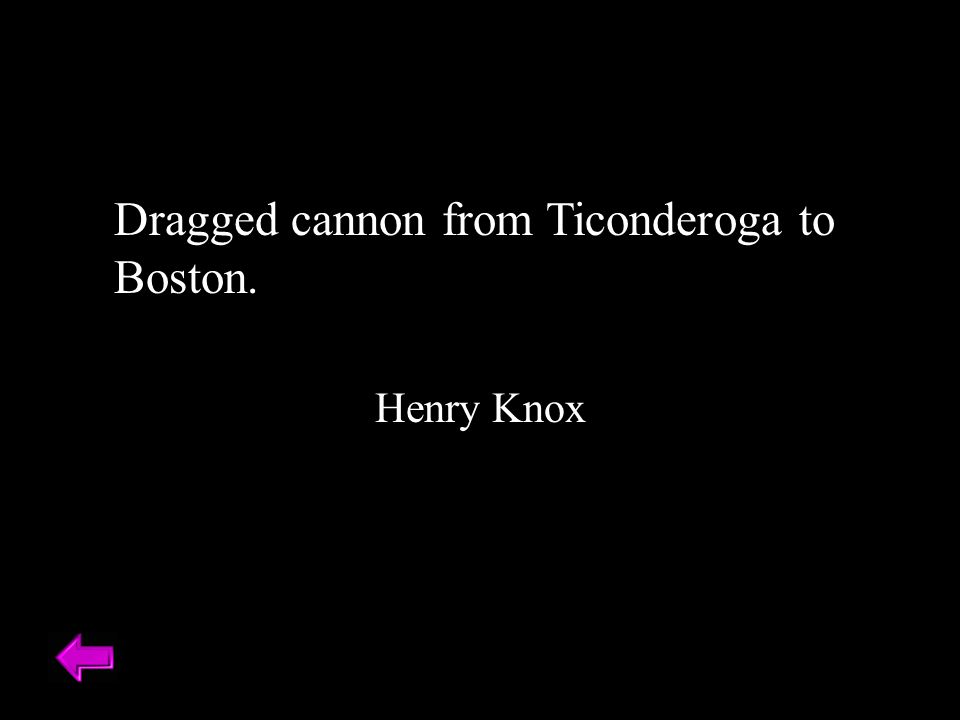 Dragged cannon from Ticonderoga to Boston. Henry Knox