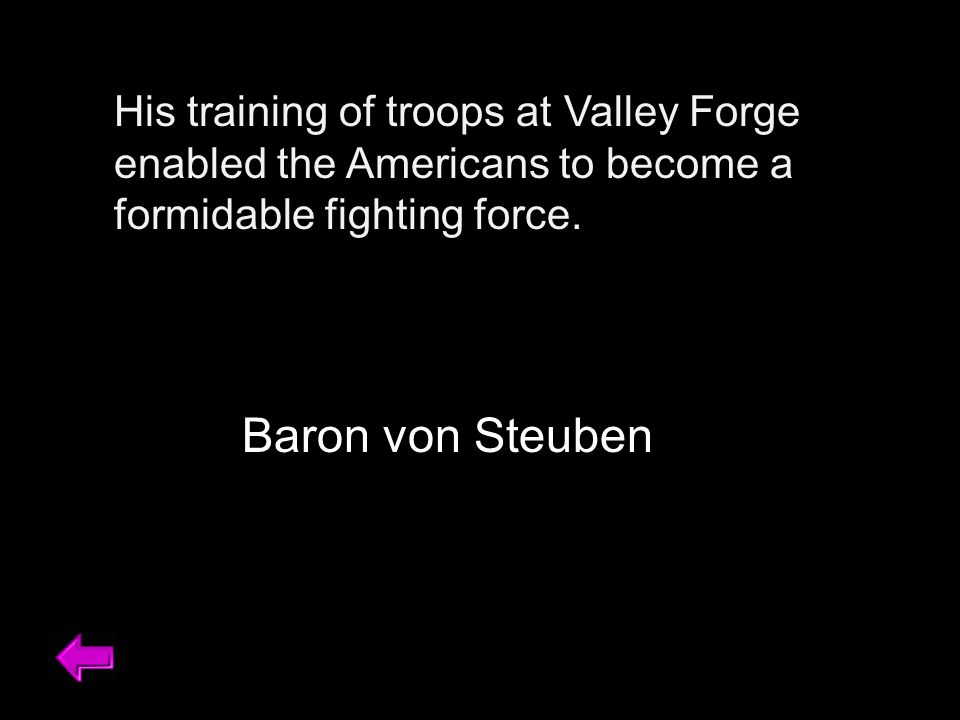 His training of troops at Valley Forge enabled the Americans to become a formidable fighting force.