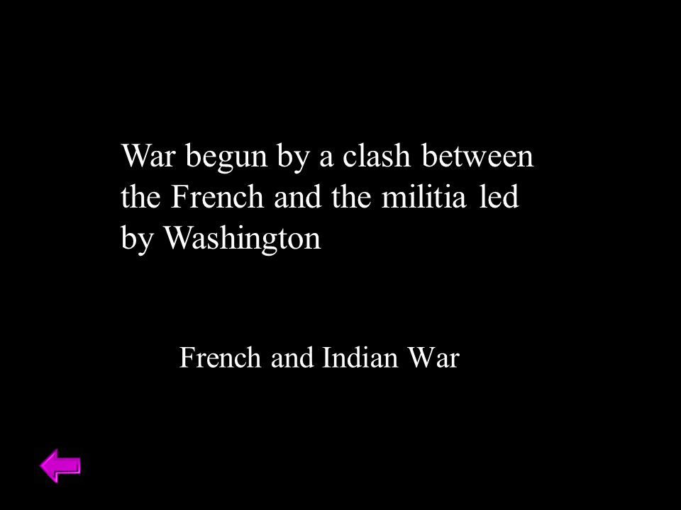 War begun by a clash between the French and the militia led by Washington French and Indian War