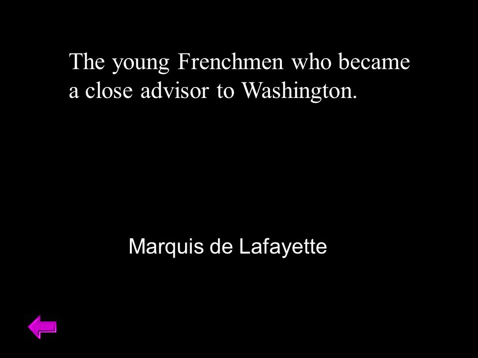 The young Frenchmen who became a close advisor to Washington. Marquis de Lafayette