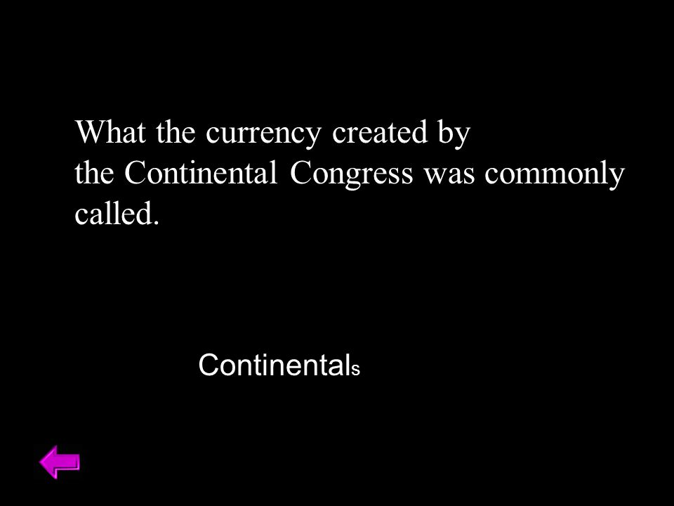 What the currency created by the Continental Congress was commonly called. Continental s