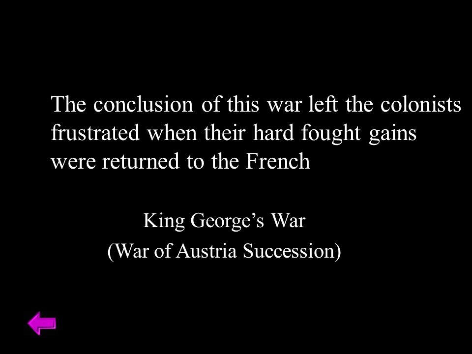 The conclusion of this war left the colonists frustrated when their hard fought gains were returned to the French King George's War (War of Austria Succession)
