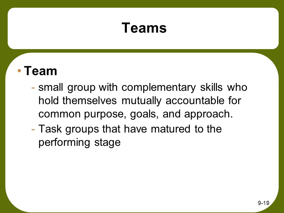 9-19 Teams Team -small group with complementary skills who hold themselves mutually accountable for common purpose, goals, and approach. -Task groups