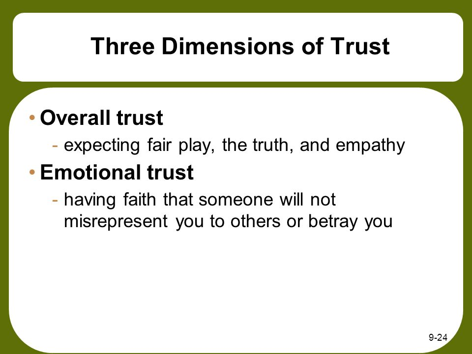 9-24 Three Dimensions of Trust Overall trust -expecting fair play, the truth, and empathy Emotional trust -having faith that someone will not misrepresent you to others or betray you