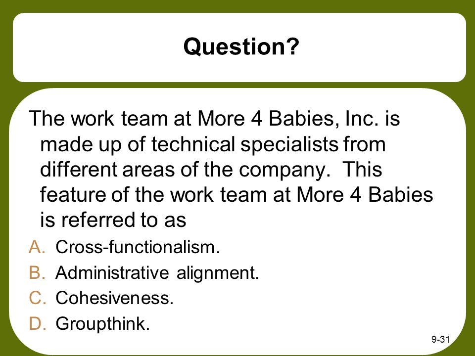 9-31 Question? The work team at More 4 Babies, Inc. is made up of technical specialists from different areas of the company. This feature of the work