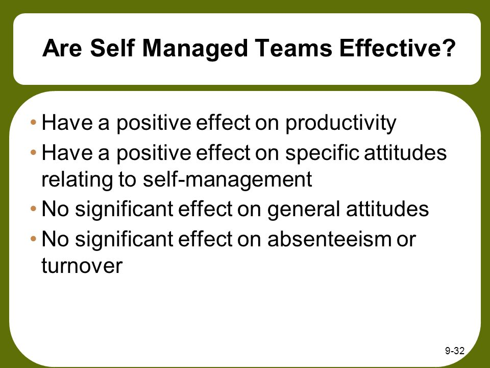 9-32 Are Self Managed Teams Effective? Have a positive effect on productivity Have a positive effect on specific attitudes relating to self-management