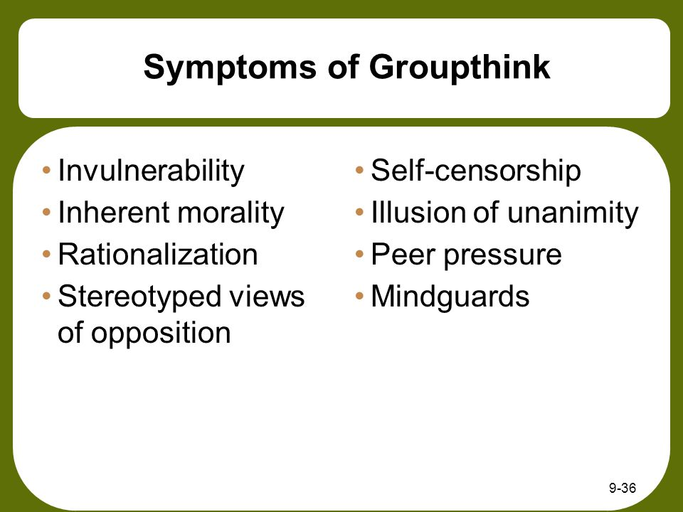 Symptoms of Groupthink Invulnerability Inherent morality Rationalization Stereotyped views of opposition Self-censorship Illusion of unanimity Peer pr